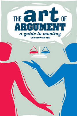 The Art of Argument A Guide to Mooting by Christopher (Senior Researcher, Deakin University, Victoria) Kee