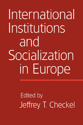 International Institutions and Socialization in Europe by Jeffrey T. (Universitetet i Oslo) Checkel