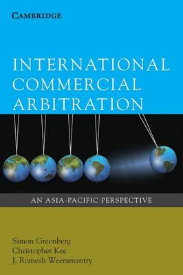 International Commercial Arbitration An Asia-Pacific Perspective by Simon Greenberg, Christopher Kee, J. Romesh Weeramantry