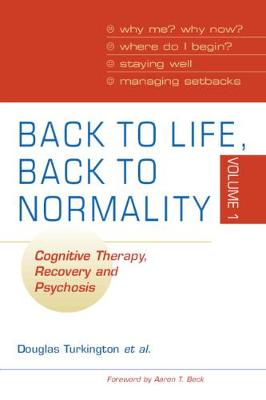 Back to Life, Back to Normality Cognitive Therapy, Recovery and Psychosis by Douglas Turkington, Robert Dudley, Jeremy Pelton, Sarah K. J. Wilcock