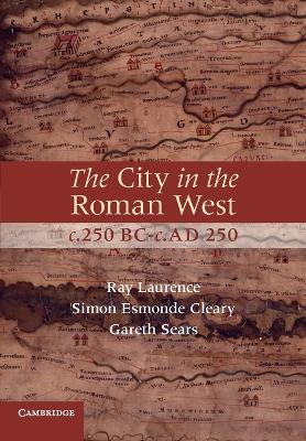 The City in the Roman West, c.250 BC-c.AD 250 by Simon Esmonde Cleary, Ray Laurence, Gareth Sears