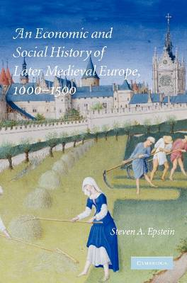 An Economic and Social History of Later Medieval Europe, 1000-1500 by Steven A. (University of Kansas) Epstein