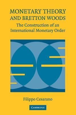 Monetary Theory and Bretton Woods The Construction of an International Monetary Order by Filippo Cesarano