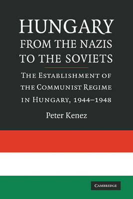 Hungary from the Nazis to the Soviets The Establishment of the Communist Regime in Hungary, 1944-1948 by Peter (University of California, Santa Cruz) Kenez