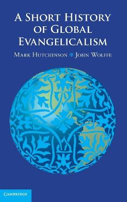 A Short History of Global Evangelicalism by Mark Hutchinson, John Wolffe