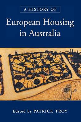 A History of European Housing in Australia by Patrick (Australian National University, Canberra) Troy