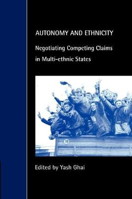 Autonomy and Ethnicity Negotiating Competing Claims in Multi-Ethnic States by Yash P. Ghai