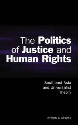 The Politics of Justice and Human Rights Southeast Asia and Universalist Theory by Anthony J. (Associate Professor, Flinders University of South Australia) Langlois