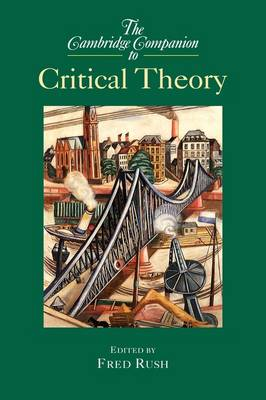 The Cambridge Companion to Critical Theory by Fred (University of Notre Dame, Indiana) Rush