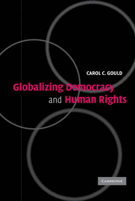 Globalizing Democracy and Human Rights by Carol C. (Professor of Philosophy and Political Science, George Mason University, Virginia) Gould