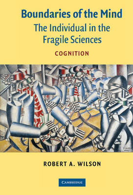 Boundaries of the Mind The Individual in the Fragile Sciences - Cognition by Robert A. Wilson