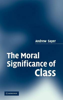 The Moral Significance of Class by Andrew (Lancaster University) Sayer