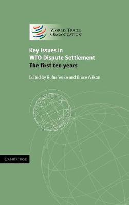 Key Issues in WTO Dispute Settlement The First Ten Years by Rufus (World Trade Organization, Geneva) Yerxa