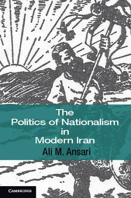 The Politics of Nationalism in Modern Iran by Ali M. Ansari