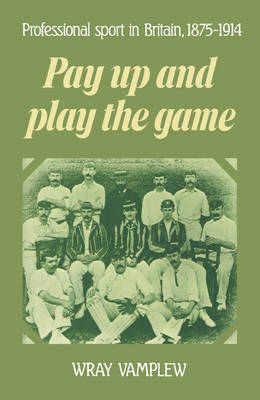 Pay Up and Play the Game Professional Sport in Britain, 1875-1914 by Professor Wray Vamplew