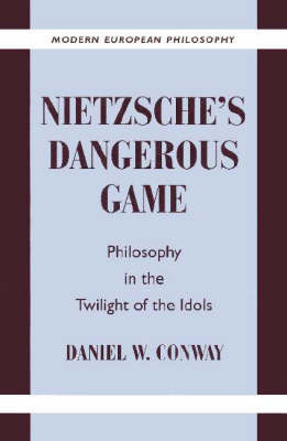 Nietzsche's Dangerous Game Philosophy in the Twilight of the Idols by Daniel W. (Pennsylvania State University) Conway
