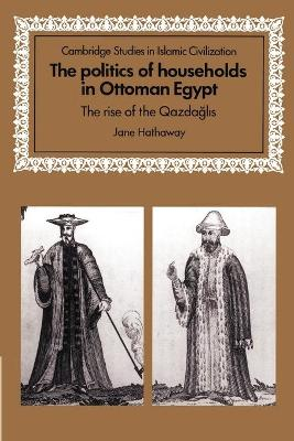 The Politics of Households in Ottoman Egypt The Rise of the Qazdaglis by Jane (Ohio State University) Hathaway