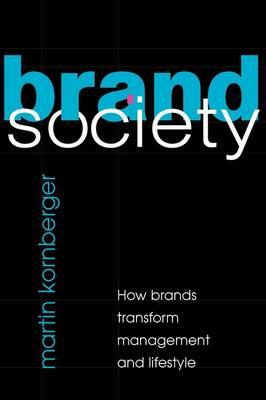 Brand Society How Brands Transform Management and Lifestyle by Martin (University of Technology, Sydney) Kornberger