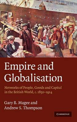 Empire and Globalisation Networks of People, Goods and Capital in the British World, c.1850-1914 by Gary Bryan Magee, Andrew S. Thompson