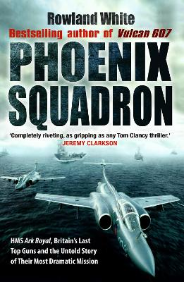 Phoenix Squadron HMS Ark Royal , Britain's Last Topguns and the Untold Story of Their Most Dramatic Mission by Rowland White