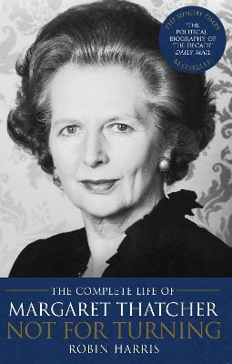 Not for Turning The Complete Life of Margaret Thatcher by Robin Harris