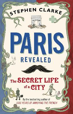 Paris Revealed : The Secret Life of a City by Stephen Clarke