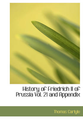 History of Friedrich II of Prussia Vol. 21 and Appendix by Thomas Carlyle