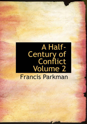 A Half-Century of Conflict Volume 2 by Francis, Jr. Parkman