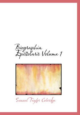 Biographia Epistolaris Volume 1 by Samuel Taylor Coleridge