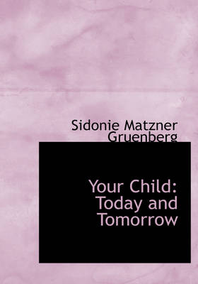 Your Child Today and Tomorrow (Large Print Edition) by Sidonie Matzner Gruenberg