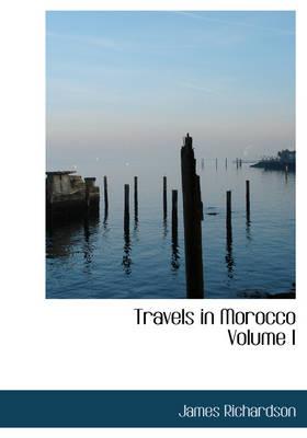 Travels in Morocco Volume I by James (Australian National University Canberra) Richardson