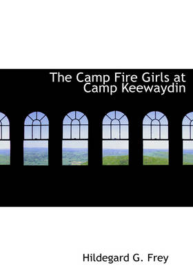 The Camp Fire Girls at Camp Keewaydin by Hildegarde Gertrude Frey