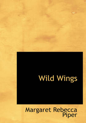 Wild Wings by Margaret Rebecca Piper