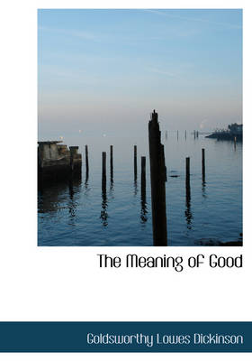 The Meaning of Good by Goldsworthy Lowes Dickinson