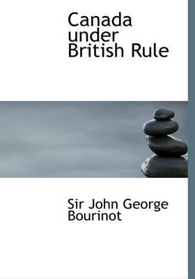 Canada Under British Rule by John George, Sir Bourinot