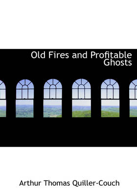 Old Fires and Profitable Ghosts by Arthur Quiller-Couch