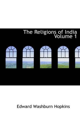 The Religions of India Volume 1 by Edward Washburn Hopkins