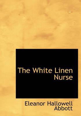 The White Linen Nurse by Abbott Eleanor Hallowell 1872-1958