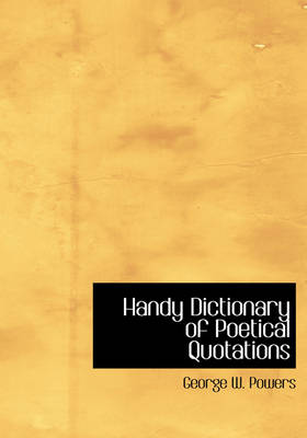 Handy Dictionary of Poetical Quotations by George W Powers
