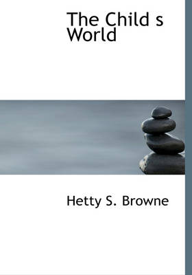 The Child S World by Hetty S Browne, Sarah Withers