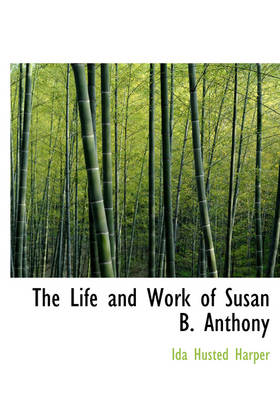 The Life and Work of Susan B. Anthony by Ida Husted Harper