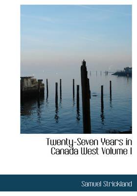 Twenty-Seven Years in Canada West Volume I by Samuel Strickland