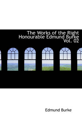 The Works of the Right Honourable Edmund Burke Vol. 02 by Edmund, III Burke