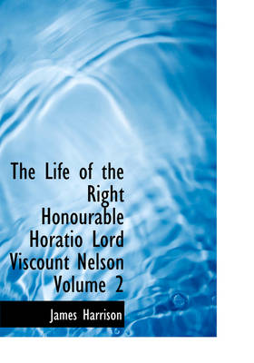 The Life of the Right Honourable Horatio Lord Viscount Nelson Volume 2 by Senior Lecturer in International Law James (University of Edinburgh School of Law) Harrison