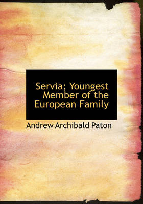 Servia; Youngest Member of the European Family by Andrew Archibald Paton