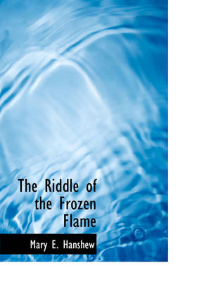 The Riddle of the Frozen Flame by Mary E Hanshew