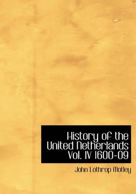History of the United Netherlands Vol. IV 1600-09 by John Lothrop Motley