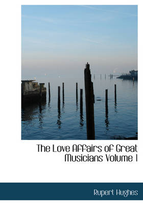 The Love Affairs of Great Musicians Volume 1 by Rupert Hughes