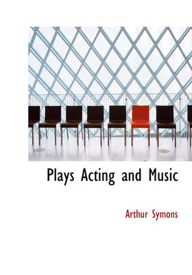 Plays Acting and Music by Arthur Symons