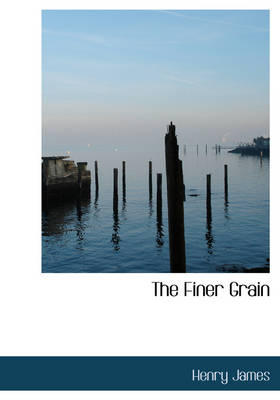 The Finer Grain by Henry, Jr. James